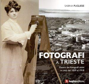 Pugliese, Sabina: Fotografi a Trieste. Elenco dei fotografi attivi dal 1893 al 1918