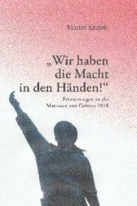 """""""Wir haben die Macht in den Händen!"""" Erinnerungen an die Matrosen von Cattaro 1918"""
