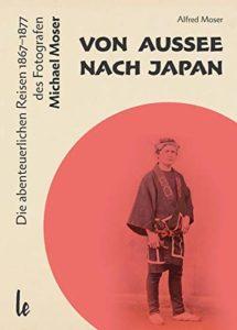 Von Aussee nach Japan: Die abenteuerlichern Reisen 1867–1877 des Michael Moser