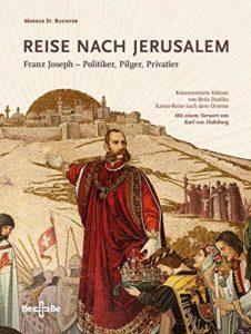 Reise nach Jerusalem Franz Joseph – Politiker, Pilger, Privatier